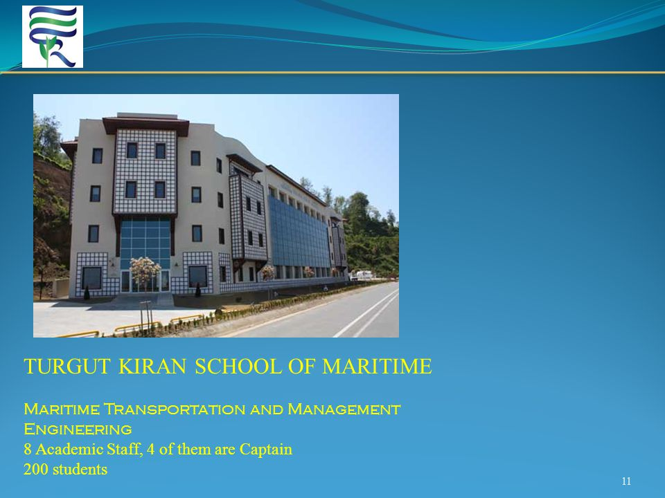 11 TURGUT KIRAN SCHOOL OF MARITIME Maritime Transportation and Management Engineering 8 Academic Staff, 4 of them are Captain 200 students