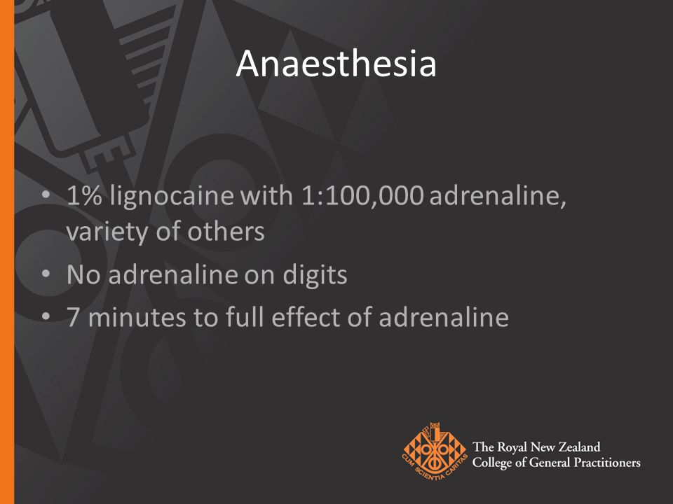 Anaesthesia 1% lignocaine with 1:100,000 adrenaline, variety of others No adrenaline on digits 7 minutes to full effect of adrenaline
