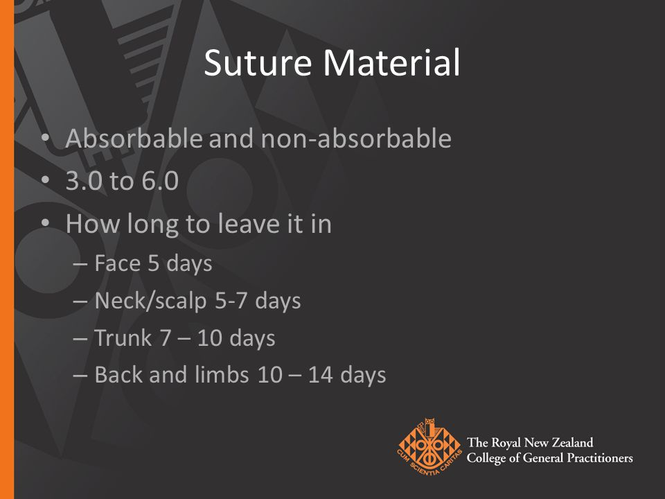 Suture Material Absorbable and non-absorbable 3.0 to 6.0 How long to leave it in – Face 5 days – Neck/scalp 5-7 days – Trunk 7 – 10 days – Back and limbs 10 – 14 days