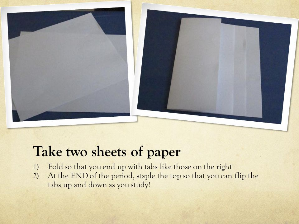 Take two sheets of paper 1) Fold so that you end up with tabs like those on the right 2) At the END of the period, staple the top so that you can flip the tabs up and down as you study!