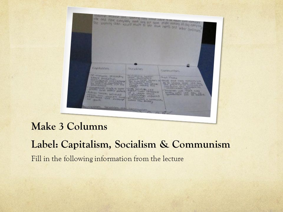 Make 3 Columns Label: Capitalism, Socialism & Communism Fill in the following information from the lecture