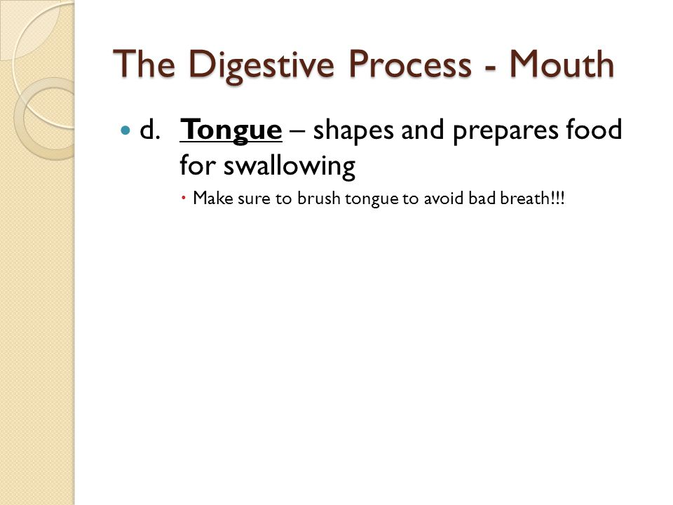 The Digestive Process - Mouth d.Tongue – shapes and prepares food for swallowing  Make sure to brush tongue to avoid bad breath!!!