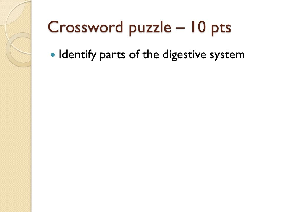 Crossword puzzle – 10 pts Identify parts of the digestive system