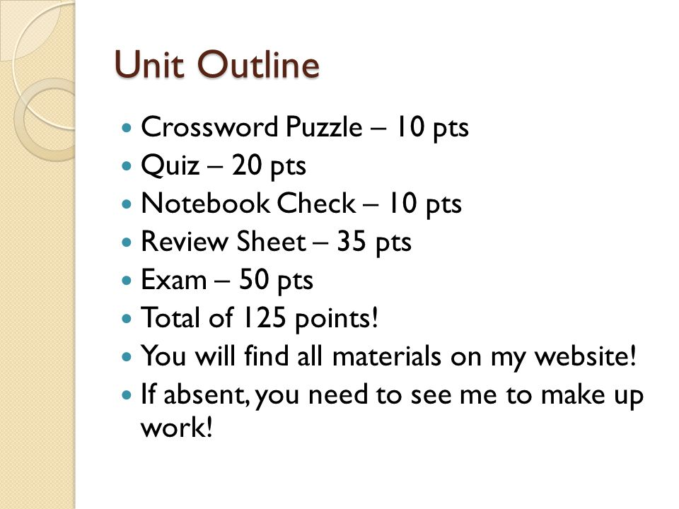 Unit Outline Crossword Puzzle – 10 pts Quiz – 20 pts Notebook Check – 10 pts Review Sheet – 35 pts Exam – 50 pts Total of 125 points.