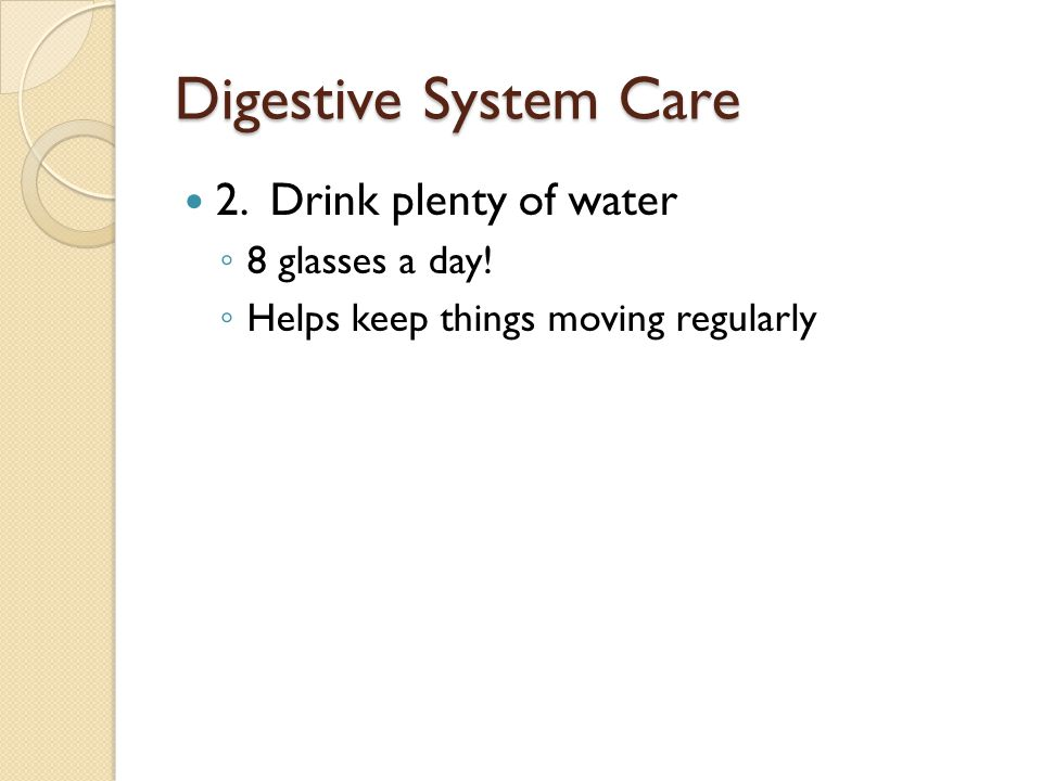 Digestive System Care 2. Drink plenty of water ◦ 8 glasses a day.