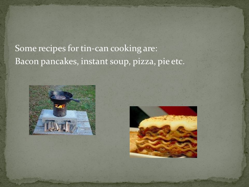 Some recipes for tin-can cooking are: Bacon pancakes, instant soup, pizza, pie etc.