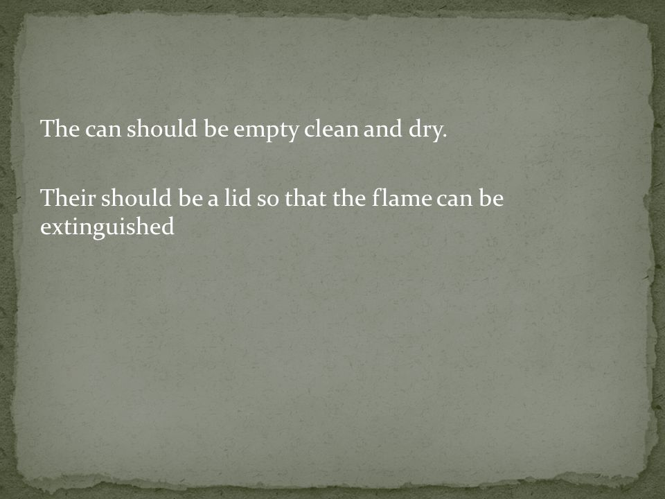 The can should be empty clean and dry. Their should be a lid so that the flame can be extinguished