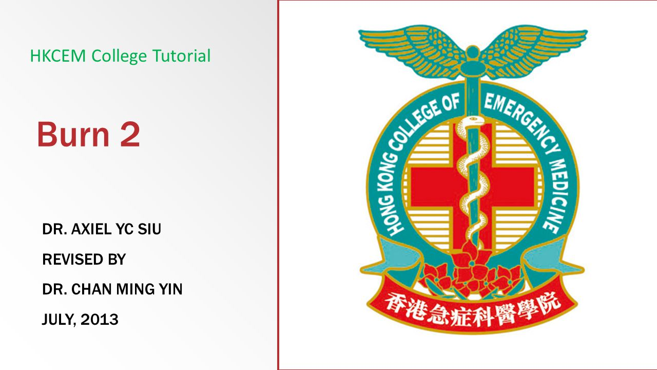 Burn 2 DR. AXIEL YC SIU REVISED BY DR. CHAN MING YIN JULY, 2013 HKCEM College Tutorial