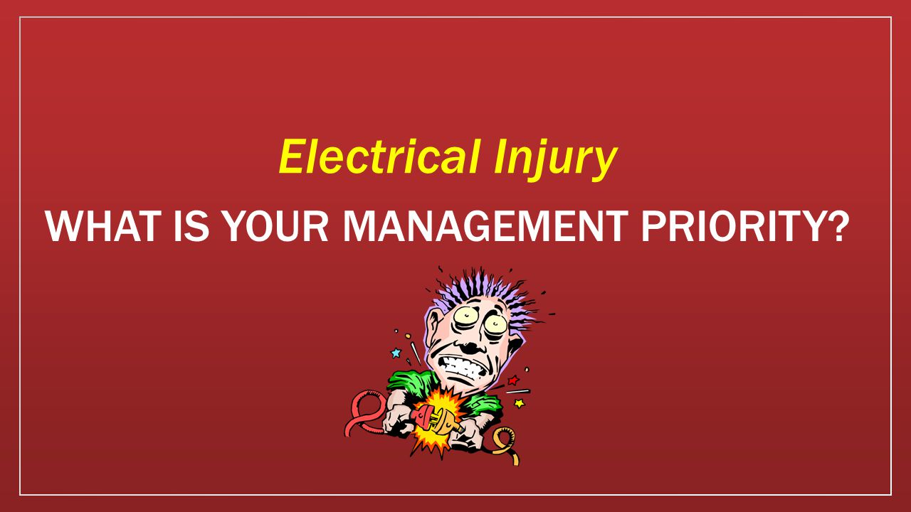 WHAT IS YOUR MANAGEMENT PRIORITY Electrical Injury
