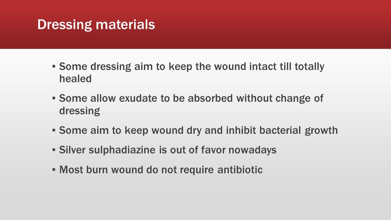 ▪ Some dressing aim to keep the wound intact till totally healed ▪ Some allow exudate to be absorbed without change of dressing ▪ Some aim to keep wound dry and inhibit bacterial growth ▪ Silver sulphadiazine is out of favor nowadays ▪ Most burn wound do not require antibiotic
