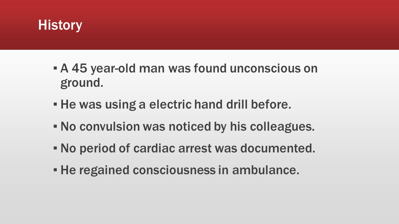 History ▪ A 45 year-old man was found unconscious on ground.