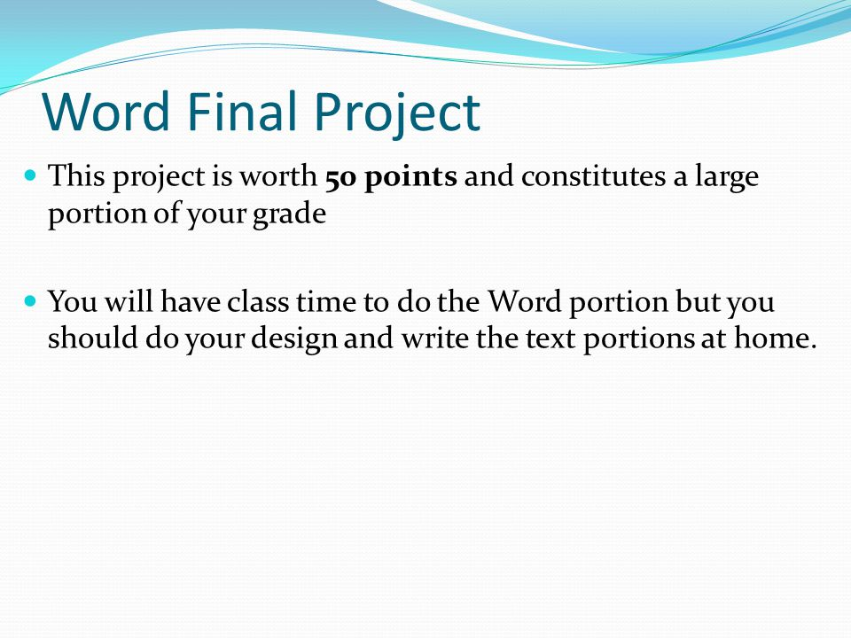 Word Final Project This project is worth 50 points and constitutes a large portion of your grade You will have class time to do the Word portion but you should do your design and write the text portions at home.