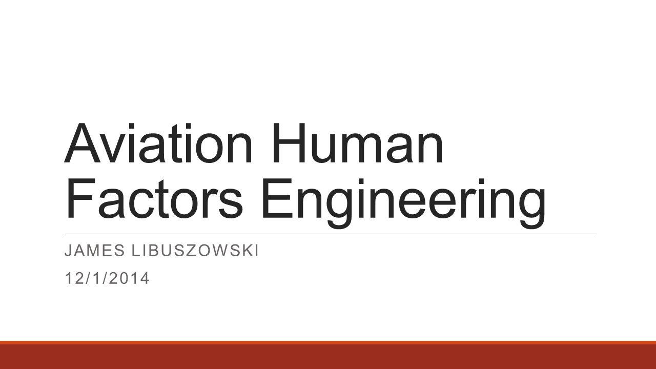 Aviation Human Factors Engineering JAMES LIBUSZOWSKI 12/1/2014