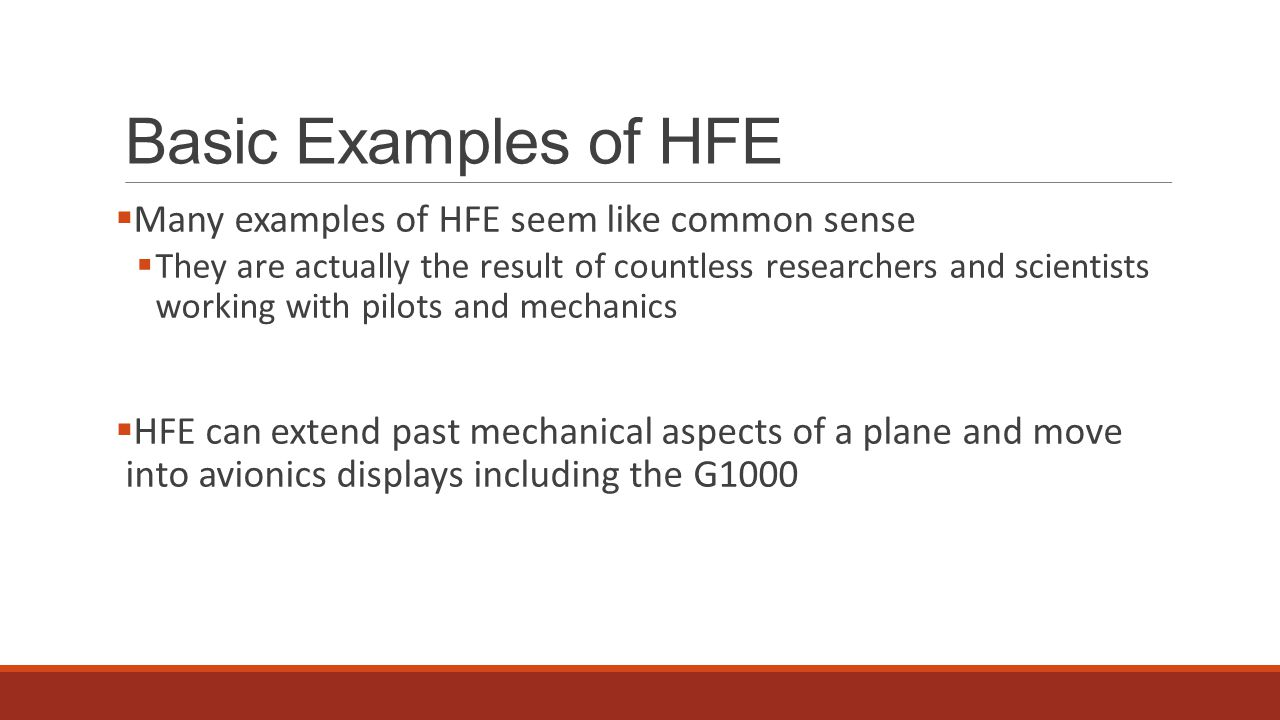 Basic Examples of HFE  Many examples of HFE seem like common sense  They are actually the result of countless researchers and scientists working with pilots and mechanics  HFE can extend past mechanical aspects of a plane and move into avionics displays including the G1000