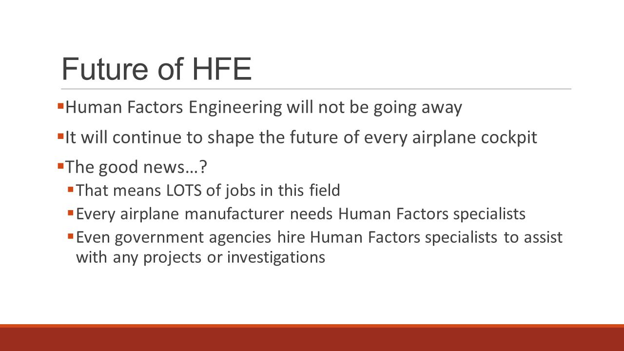 Future of HFE  Human Factors Engineering will not be going away  It will continue to shape the future of every airplane cockpit  The good news….