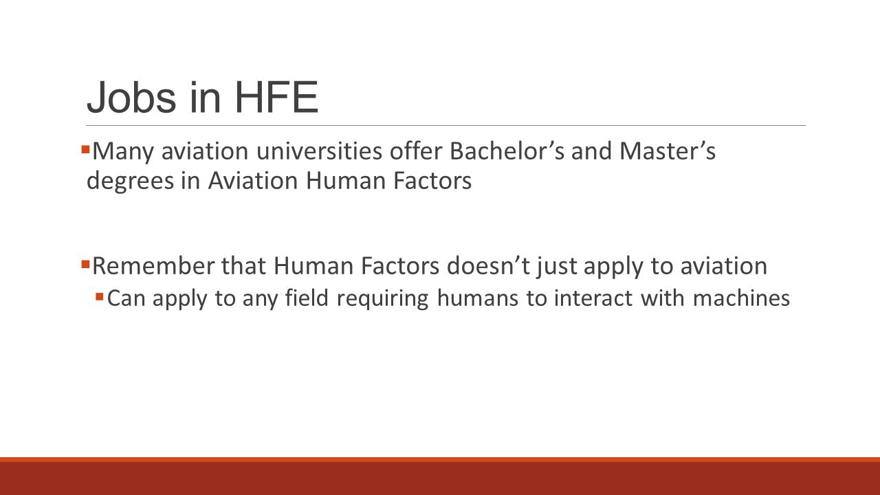 Jobs in HFE  Many aviation universities offer Bachelor's and Master's degrees in Aviation Human Factors  Remember that Human Factors doesn't just apply to aviation  Can apply to any field requiring humans to interact with machines