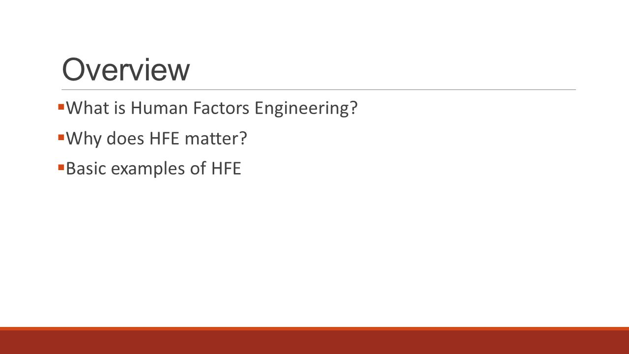 Overview  What is Human Factors Engineering?  Why does HFE matter?  Basic examples of HFE