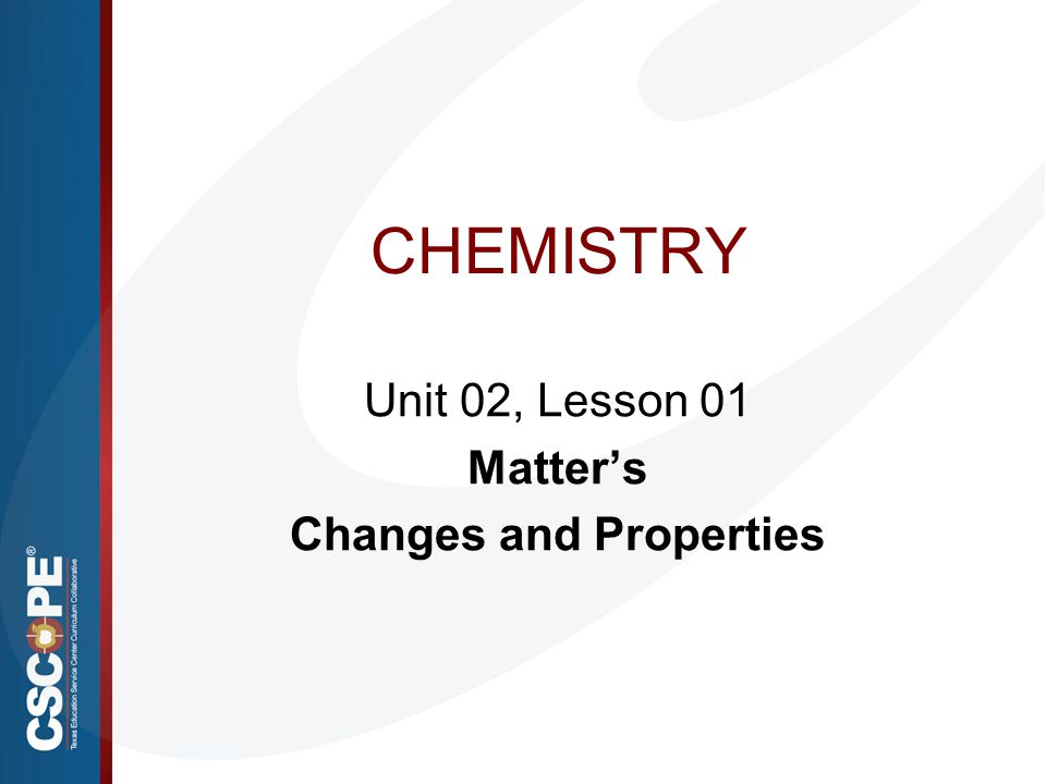 CHEMISTRY Unit 02, Lesson 01 Matter's Changes and Properties