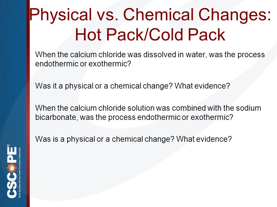 Physical vs. Chemical Changes: Hot Pack/Cold Pack When the calcium chloride was dissolved in water, was the process endothermic or exothermic? Was it
