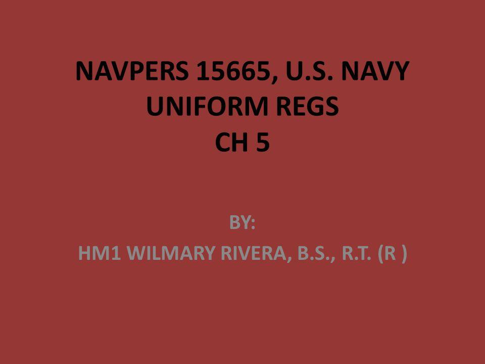 NAVPERS 15665, U.S. NAVY UNIFORM REGS CH 5 BY: HM1 WILMARY RIVERA, B.S., R.T. (R )