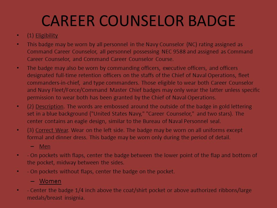CAREER COUNSELOR BADGE (1) Eligibility This badge may be worn by all personnel in the Navy Counselor (NC) rating assigned as Command Career Counselor,