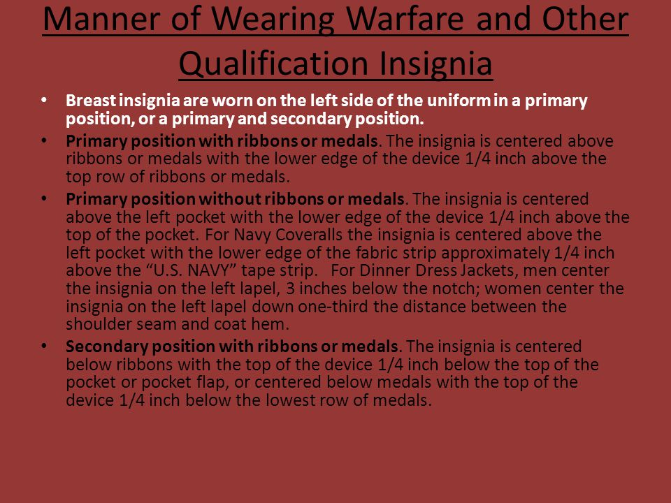 Manner of Wearing Warfare and Other Qualification Insignia Breast insignia are worn on the left side of the uniform in a primary position, or a primar