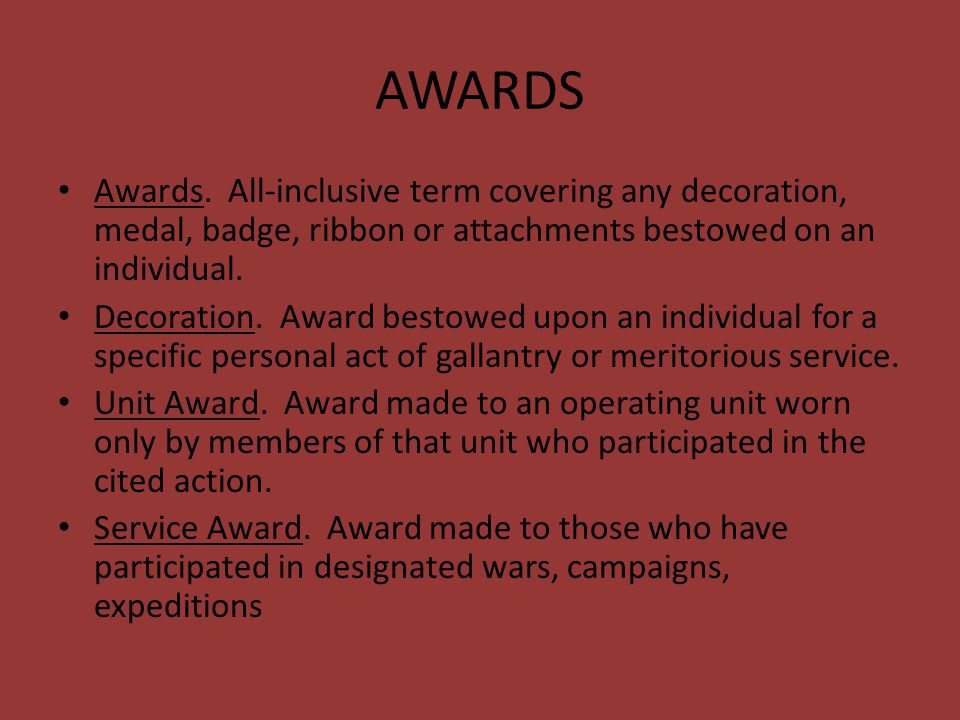 AWARDS Awards. All-inclusive term covering any decoration, medal, badge, ribbon or attachments bestowed on an individual. Decoration. Award bestowed u