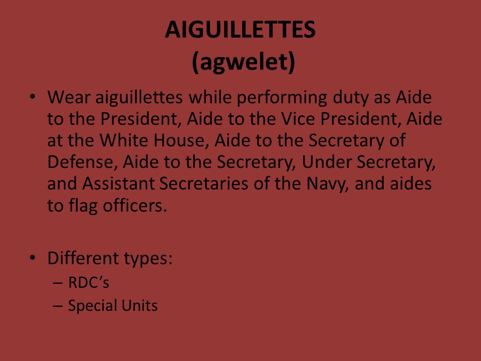 AIGUILLETTES (agwelet) Wear aiguillettes while performing duty as Aide to the President, Aide to the Vice President, Aide at the White House, Aide to