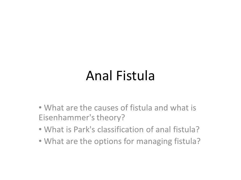 Anal Fistula What are the causes of fistula and what is Eisenhammer's theory? What is Park's classification of anal fistula? What are the options for