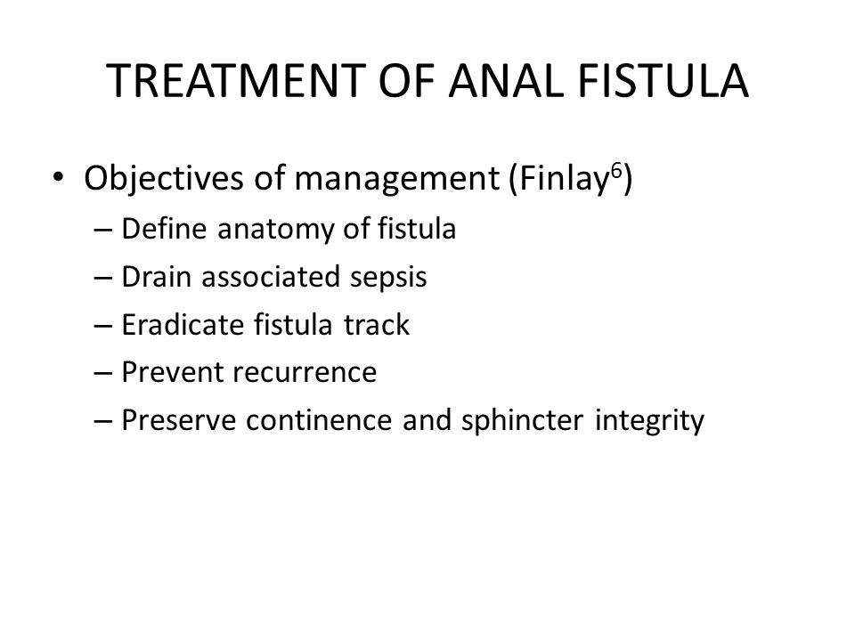 TREATMENT OF ANAL FISTULA Objectives of management (Finlay 6 ) – Define anatomy of fistula – Drain associated sepsis – Eradicate fistula track – Preve