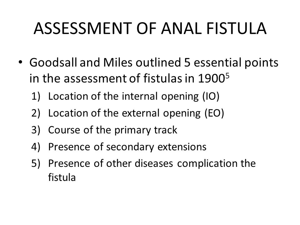 ASSESSMENT OF ANAL FISTULA Goodsall and Miles outlined 5 essential points in the assessment of fistulas in 1900 5 1)Location of the internal opening (