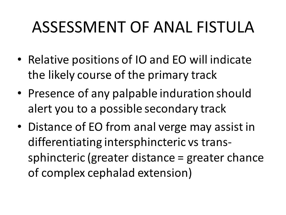 ASSESSMENT OF ANAL FISTULA Relative positions of IO and EO will indicate the likely course of the primary track Presence of any palpable induration sh