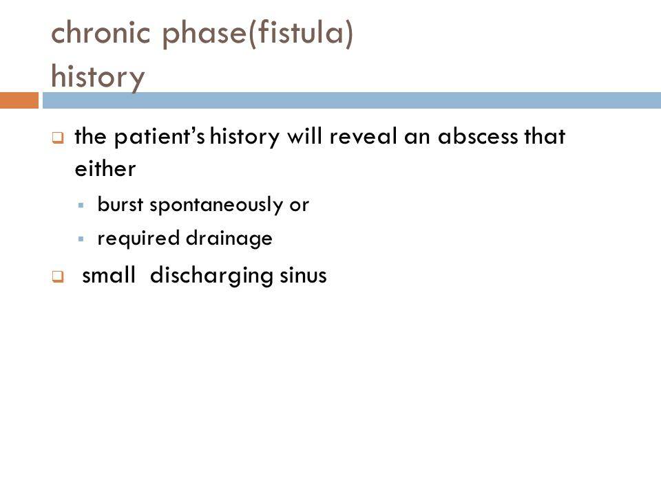 chronic phase(fistula) history  the patient's history will reveal an abscess that either  burst spontaneously or  required drainage  small dischar