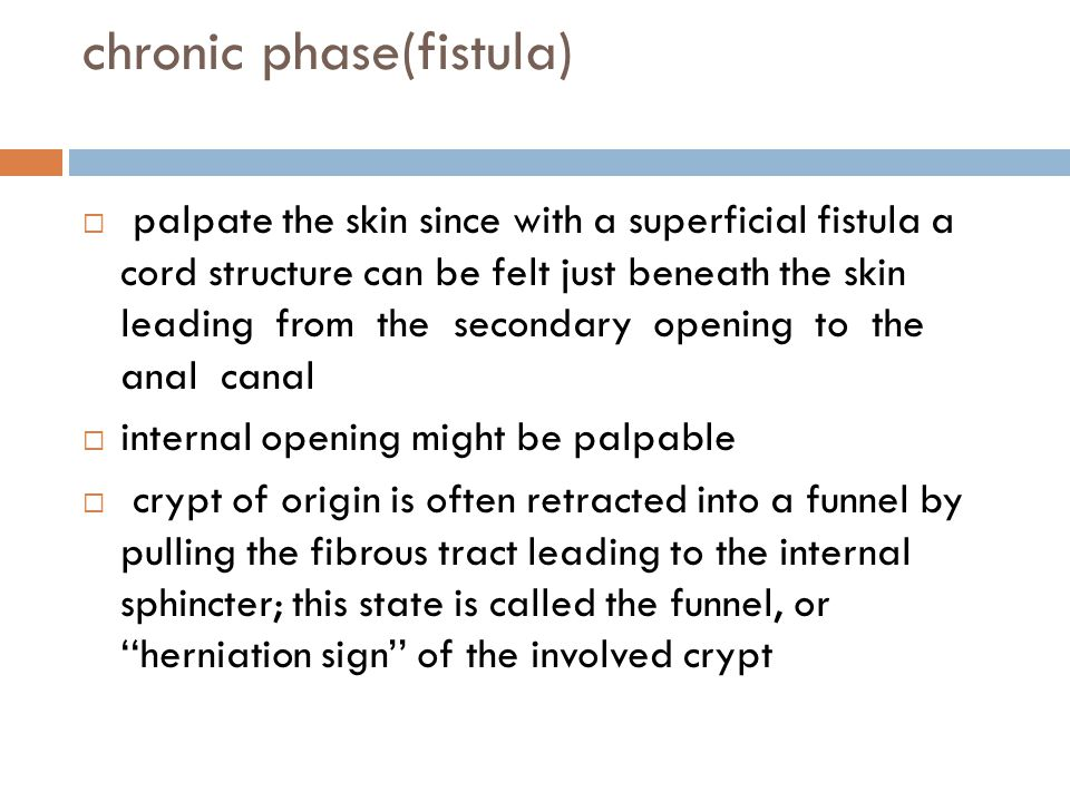 chronic phase(fistula)  palpate the skin since with a superficial fistula a cord structure can be felt just beneath the skin leading from the seconda