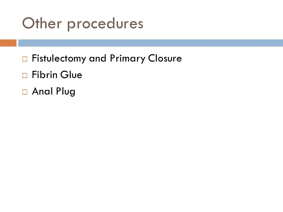 Other procedures  Fistulectomy and Primary Closure  Fibrin Glue  Anal Plug
