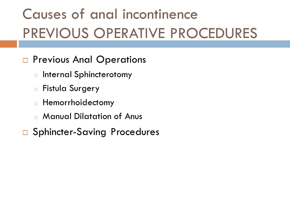 Causes of anal incontinence PREVIOUS OPERATIVE PROCEDURES  Previous Anal Operations o Internal Sphincterotomy o Fistula Surgery o Hemorrhoidectomy o