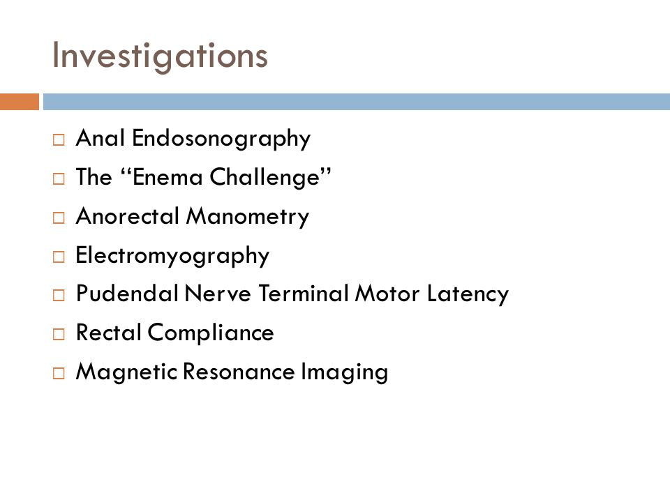 Investigations  Anal Endosonography  The ''Enema Challenge''  Anorectal Manometry  Electromyography  Pudendal Nerve Terminal Motor Latency  Rect