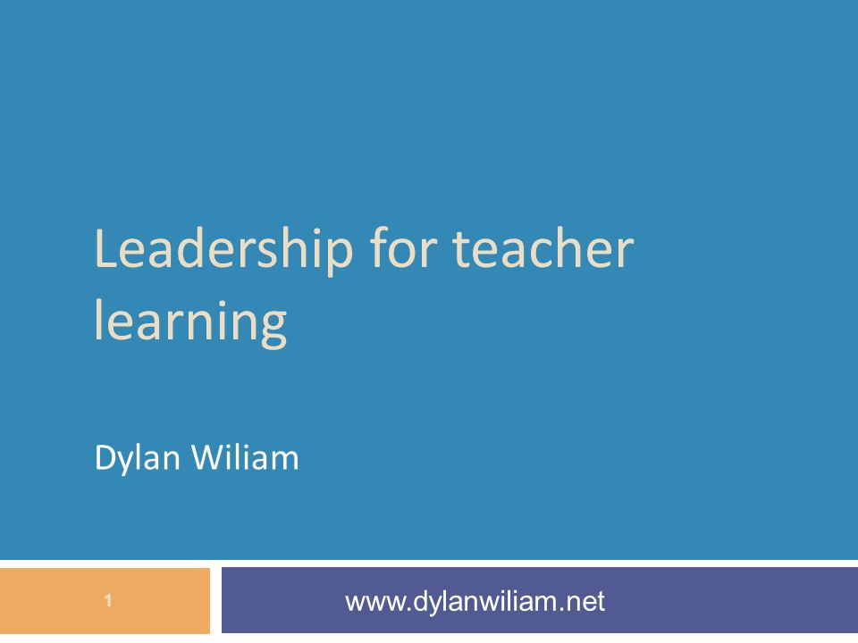 Leadership for teacher learning Dylan Wiliam www.dylanwiliam.net 1