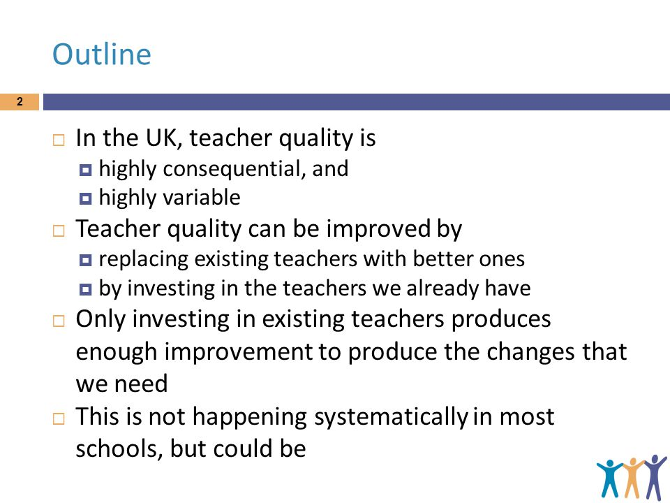 Outline  In the UK, teacher quality is  highly consequential, and  highly variable  Teacher quality can be improved by  replacing existing teachers with better ones  by investing in the teachers we already have  Only investing in existing teachers produces enough improvement to produce the changes that we need  This is not happening systematically in most schools, but could be 2