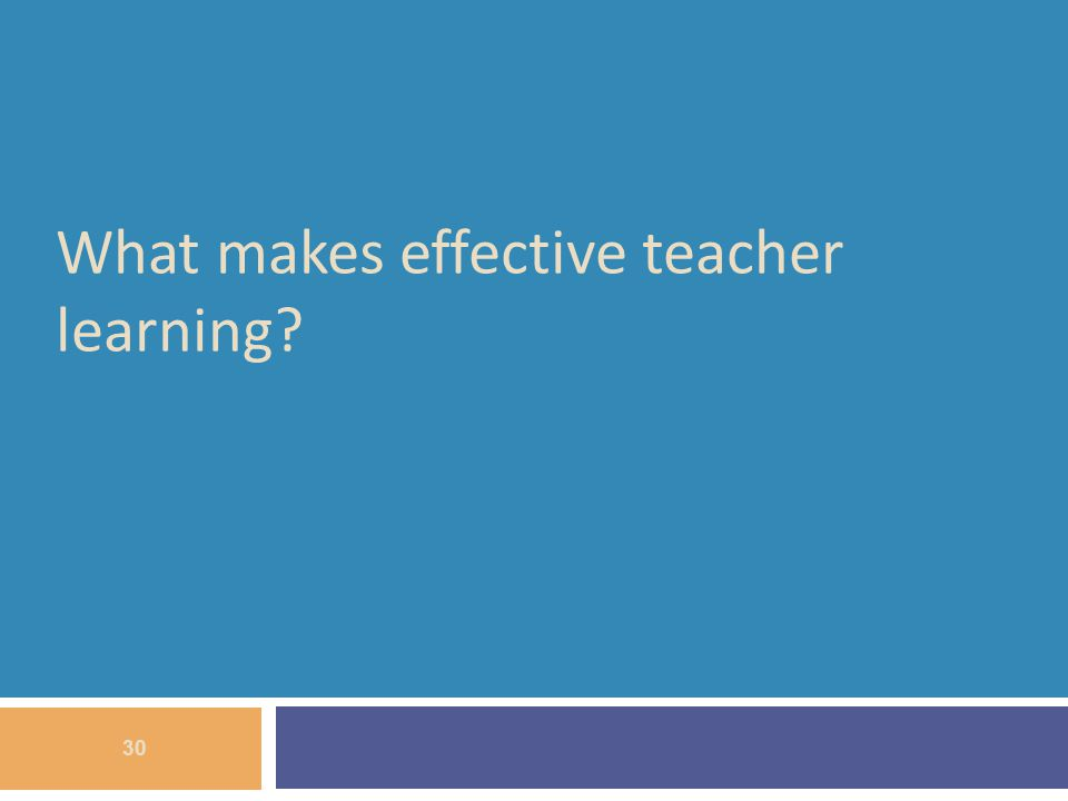 What makes effective teacher learning? 30