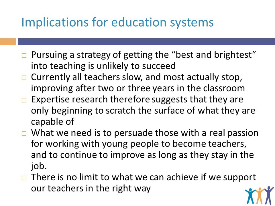 "Implications for education systems  Pursuing a strategy of getting the ""best and brightest"" into teaching is unlikely to succeed  Currently all teac"