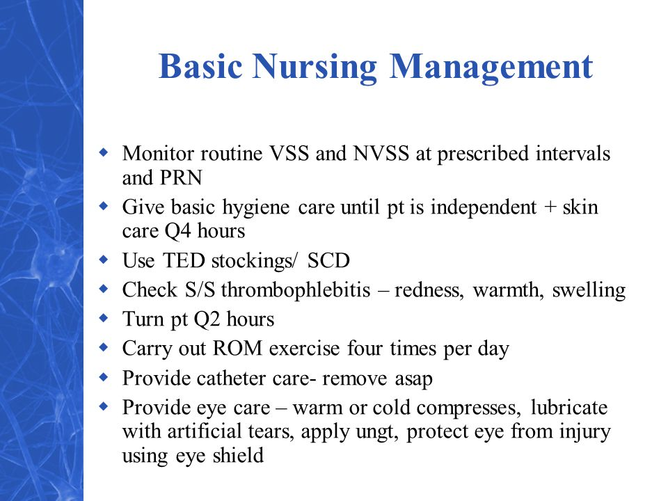 Basic Nursing Management  Monitor routine VSS and NVSS at prescribed intervals and PRN  Give basic hygiene care until pt is independent + skin care