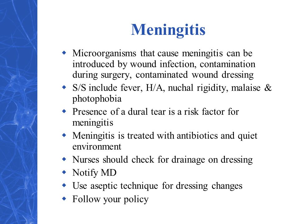 Meningitis  Microorganisms that cause meningitis can be introduced by wound infection, contamination during surgery, contaminated wound dressing  S/