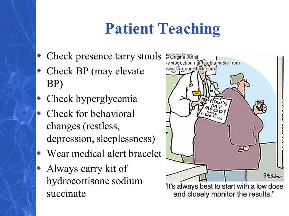 Patient Teaching  Check presence tarry stools  Check BP (may elevate BP)  Check hyperglycemia  Check for behavioral changes (restless, depression,
