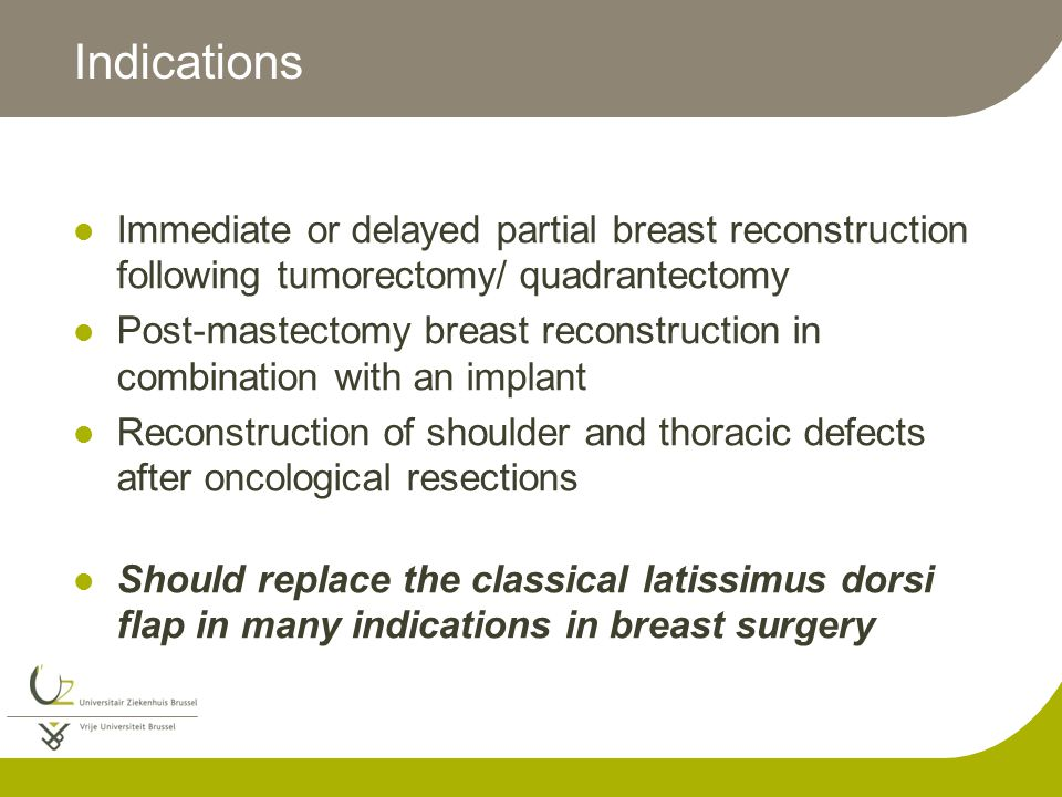 Indications Immediate or delayed partial breast reconstruction following tumorectomy/ quadrantectomy Post-mastectomy breast reconstruction in combination with an implant Reconstruction of shoulder and thoracic defects after oncological resections Should replace the classical latissimus dorsi flap in many indications in breast surgery