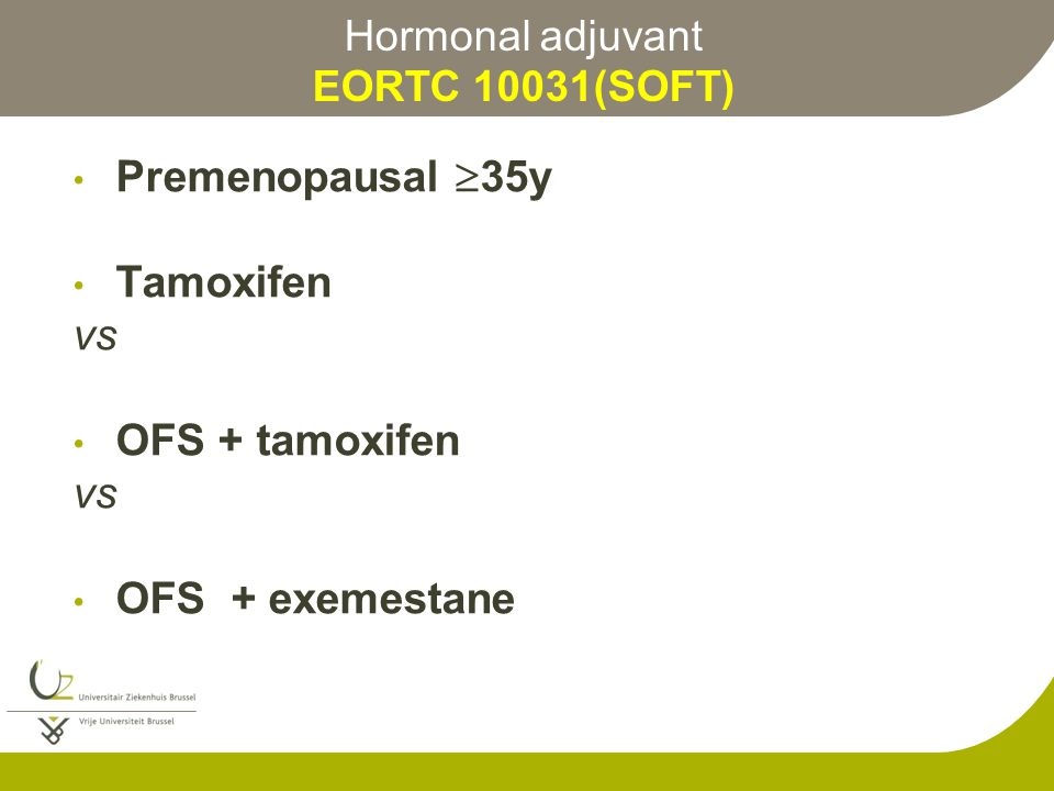 Hormonal adjuvant EORTC 10031(SOFT) Premenopausal  35y Tamoxifen vs OFS + tamoxifen vs OFS + exemestane