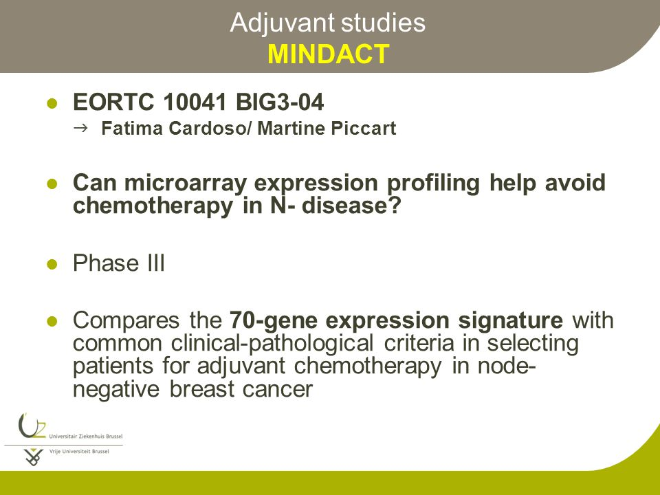 Adjuvant studies MINDACT EORTC 10041 BIG3-04  Fatima Cardoso/ Martine Piccart Can microarray expression profiling help avoid chemotherapy in N- disease.