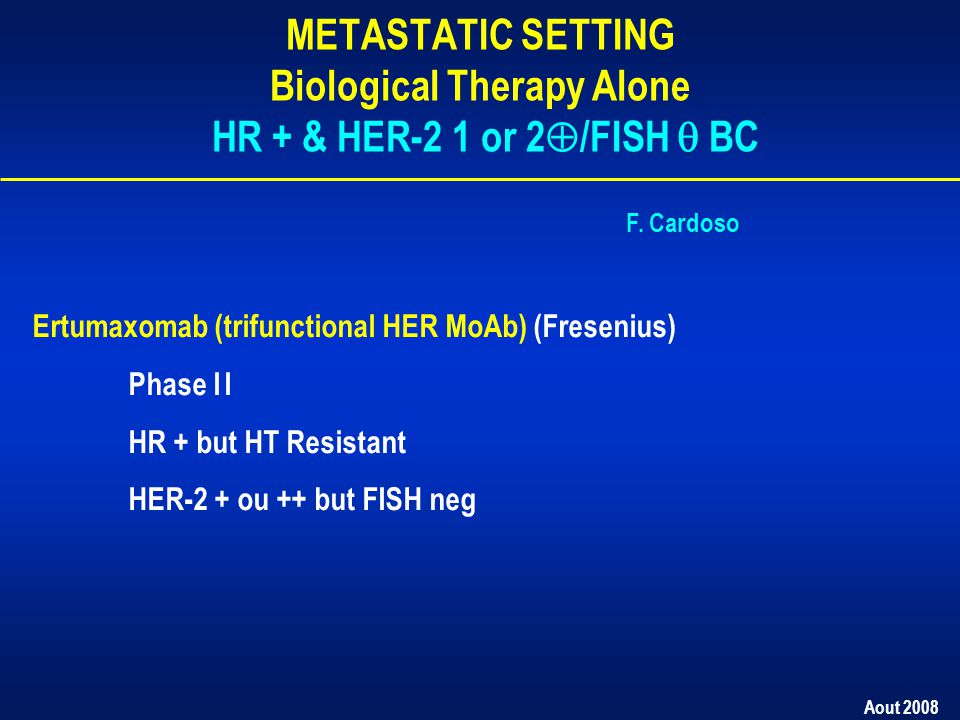 Aout 2008 METASTATIC SETTING Biological Therapy Alone HR + & HER-2 1 or 2  /FISH  BC Ertumaxomab (trifunctional HER MoAb) (Fresenius) Phase II HR + but HT Resistant HER-2 + ou ++ but FISH neg F.