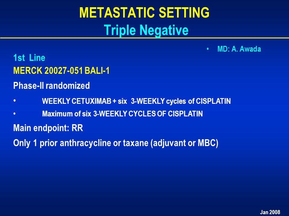 Jan 2008 METASTATIC SETTING Triple Negative 1st Line MERCK 20027-051 BALI-1 Phase-II randomized WEEKLY CETUXIMAB + six 3-WEEKLY cycles of CISPLATIN Maximum of six 3-WEEKLY CYCLES OF CISPLATIN Main endpoint: RR Only 1 prior anthracycline or taxane (adjuvant or MBC) MD: A.