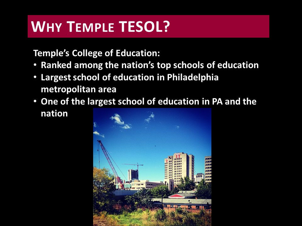 Temple's College of Education: Ranked among the nation's top schools of education Largest school of education in Philadelphia metropolitan area One of the largest school of education in PA and the nation W HY T EMPLE TESOL